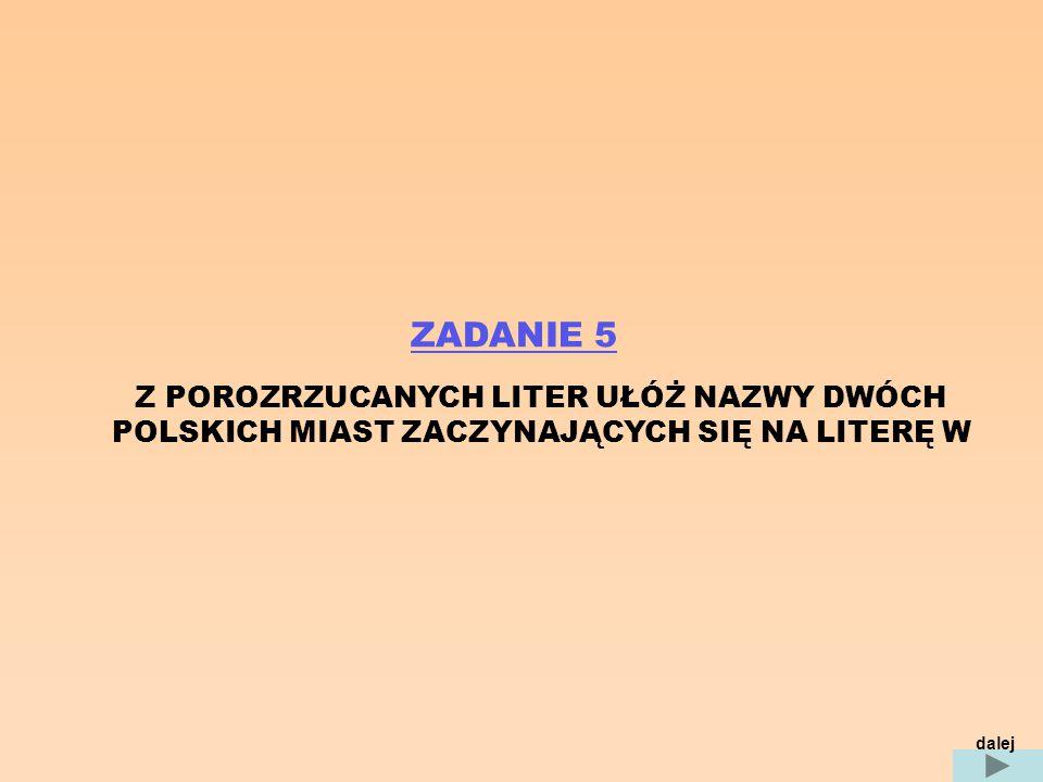 ZADANIE 5 Z POROZRZUCANYCH LITER UŁÓŻ NAZWY DWÓCH POLSKICH MIAST ZACZYNAJĄCYCH SIĘ NA LITERĘ W dalej
