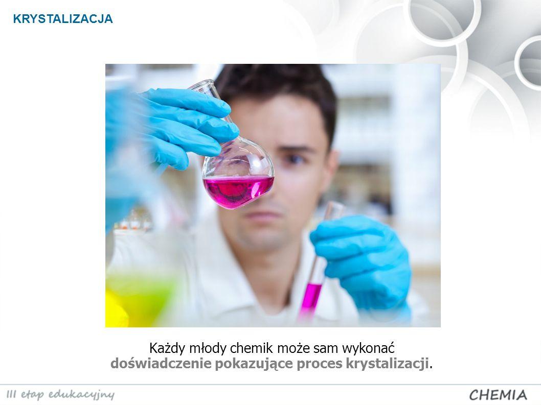Każdy młody chemik może sam wykonać doświadczenie pokazujące proces krystalizacji. KRYSTALIZACJA