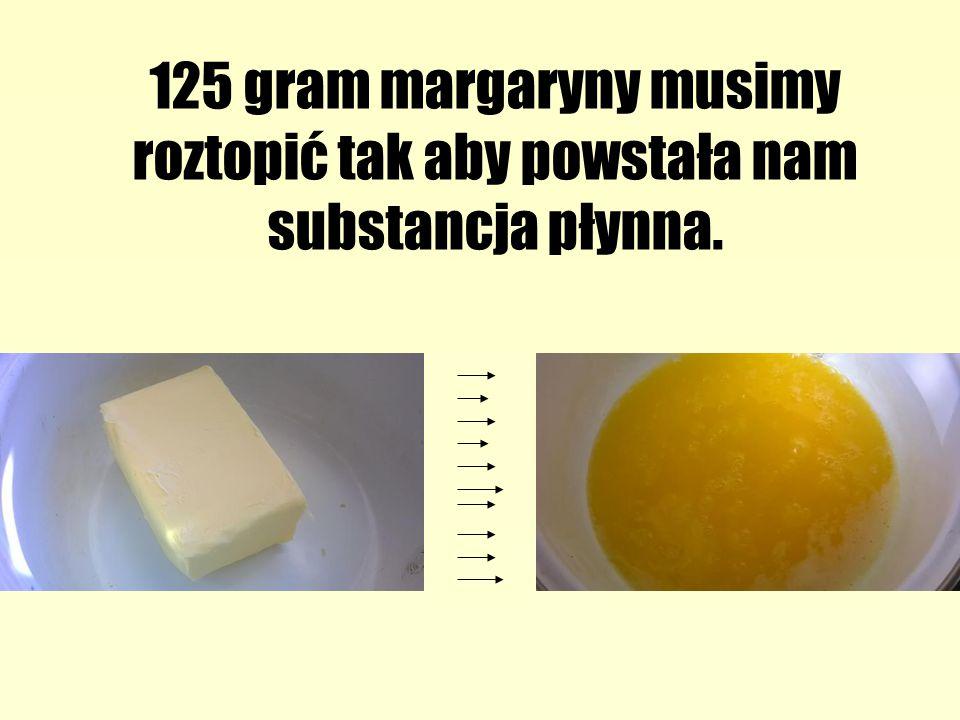 125 gram margaryny musimy roztopić tak aby powstała nam substancja płynna.