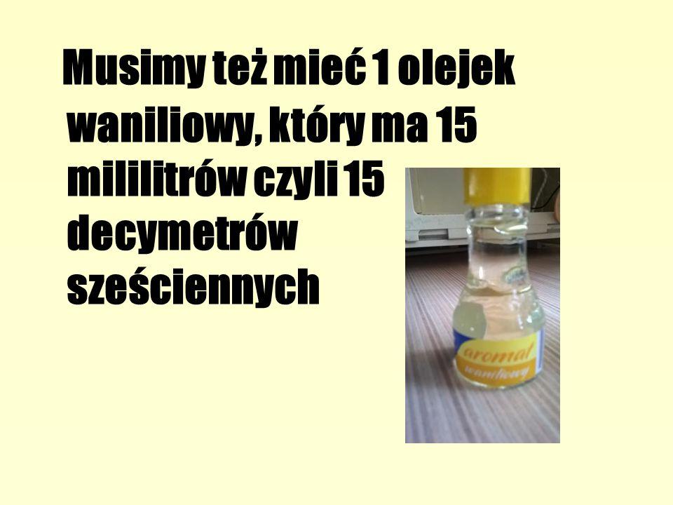Musimy też mieć 1 olejek waniliowy, który ma 15 mililitrów czyli 15 decymetrów sześciennych