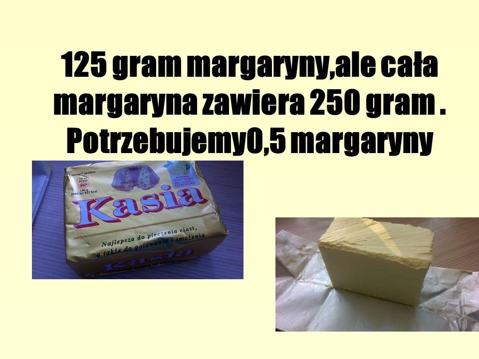125 gram margaryny,ale cała margaryna zawiera 250 gram. Potrzebujemy0,5 margaryny