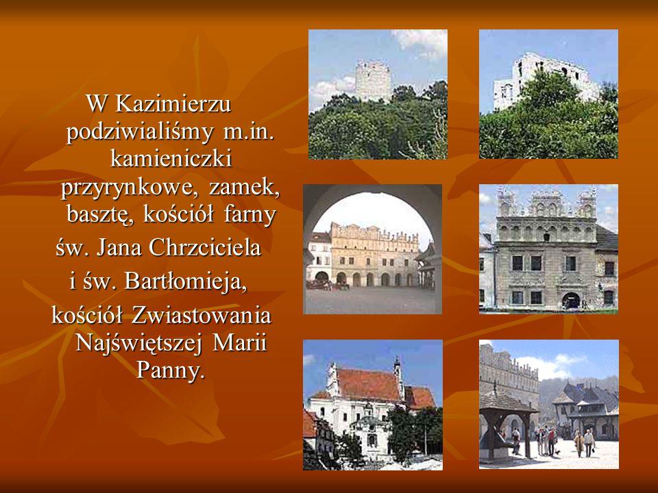 W Kazimierzu podziwialiśmy m.in. kamieniczki przyrynkowe, zamek, basztę, kościół farny św. Jana Chrzciciela i św. Bartłomieja, kościół Zwiastowania Na