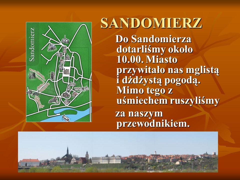 SANDOMIERZ SANDOMIERZ Do Sandomierza dotarliśmy około 10.00. Miasto przywitało nas mglistą i dżdżystą pogodą. Mimo tego z uśmiechem ruszyliśmy Do Sand
