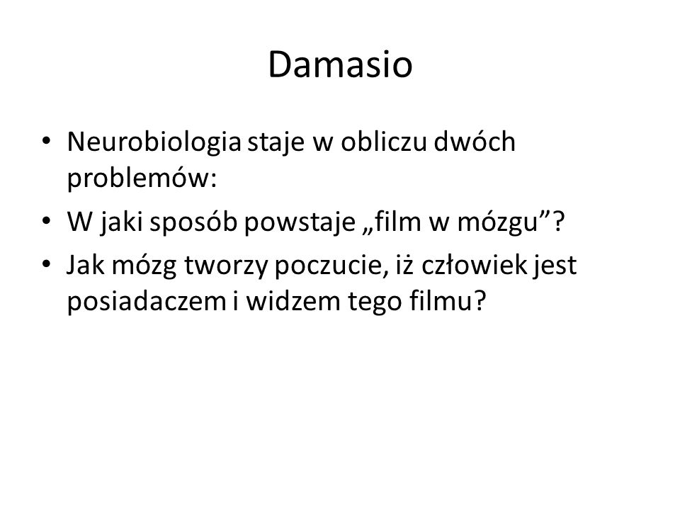 """Damasio Neurobiologia staje w obliczu dwóch problemów: W jaki sposób powstaje """"film w mózgu ."""