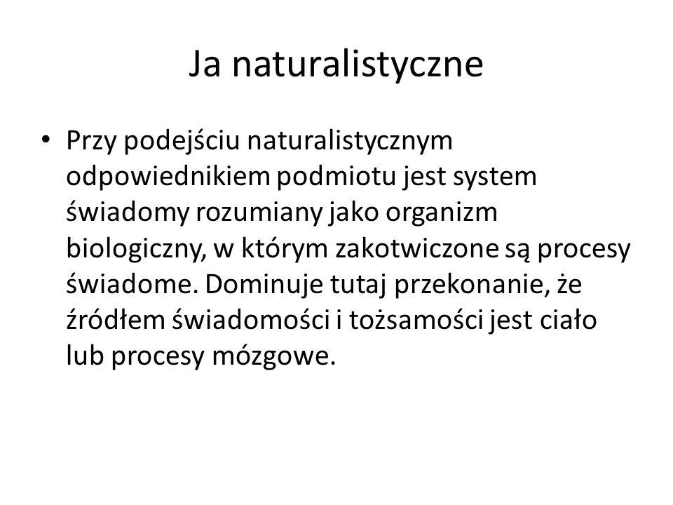Ja naturalistyczne Przy podejściu naturalistycznym odpowiednikiem podmiotu jest system świadomy rozumiany jako organizm biologiczny, w którym zakotwiczone są procesy świadome.