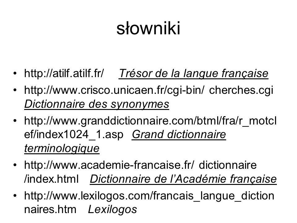 słowniki http://atilf.atilf.fr/ Trésor de la langue française http://www.crisco.unicaen.fr/cgi-bin/ cherches.cgi Dictionnaire des synonymes http://www.granddictionnaire.com/btml/fra/r_motcl ef/index1024_1.asp Grand dictionnaire terminologique http://www.academie-francaise.fr/ dictionnaire /index.html Dictionnaire de l'Académie française http://www.lexilogos.com/francais_langue_diction naires.htm Lexilogos