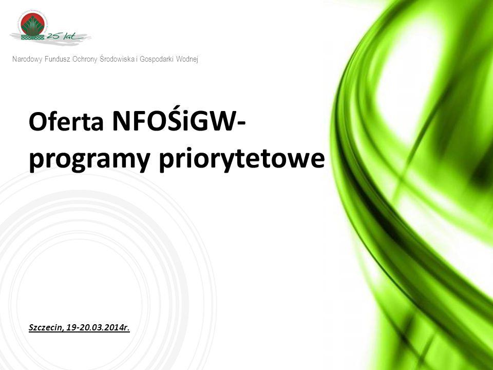 w w w. n f o s i g w. g o v. p l Oferta NFOŚiGW- programy priorytetowe Szczecin, 19-20.03.2014r.