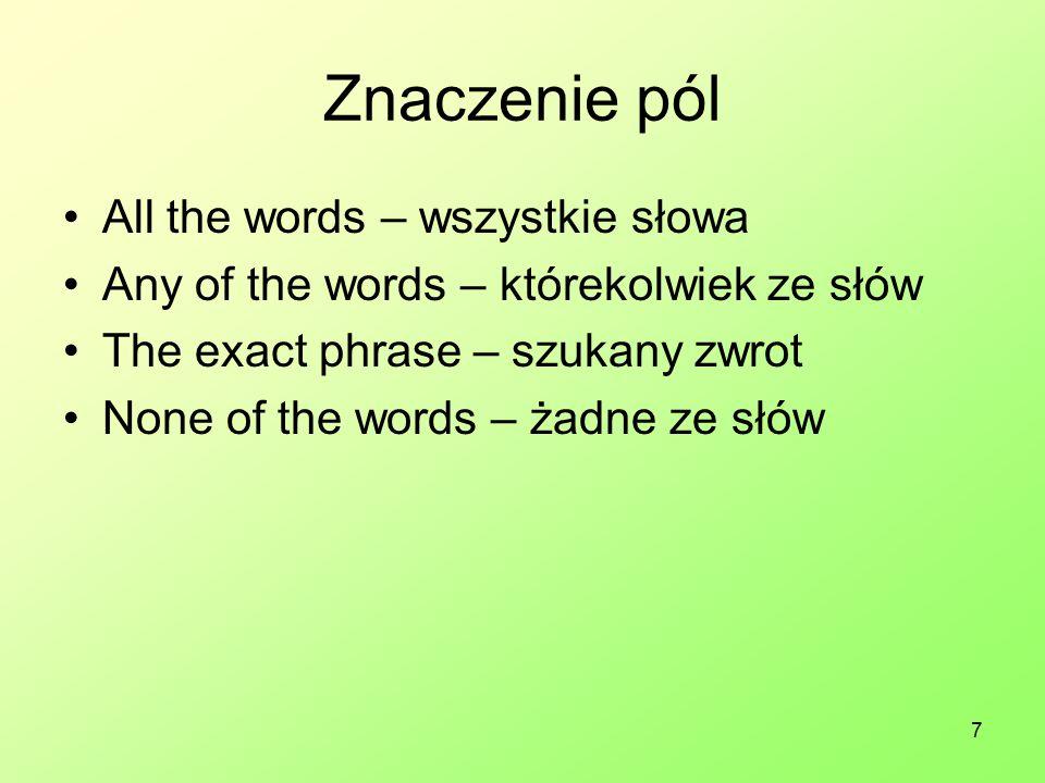 7 Znaczenie pól All the words – wszystkie słowa Any of the words – którekolwiek ze słów The exact phrase – szukany zwrot None of the words – żadne ze słów
