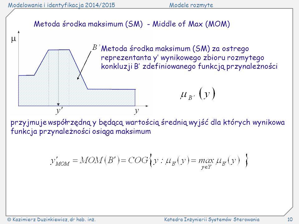 Modelowanie i identyfikacja 2014/2015Modele rozmyte  Kazimierz Duzinkiewicz, dr hab. inż.Katedra Inżynierii Systemów Sterowania10 Metoda środka maksi