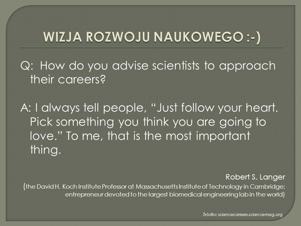 Źródło: sciencecareers.sciencemag.org Q: How do you advise scientists to approach their careers.