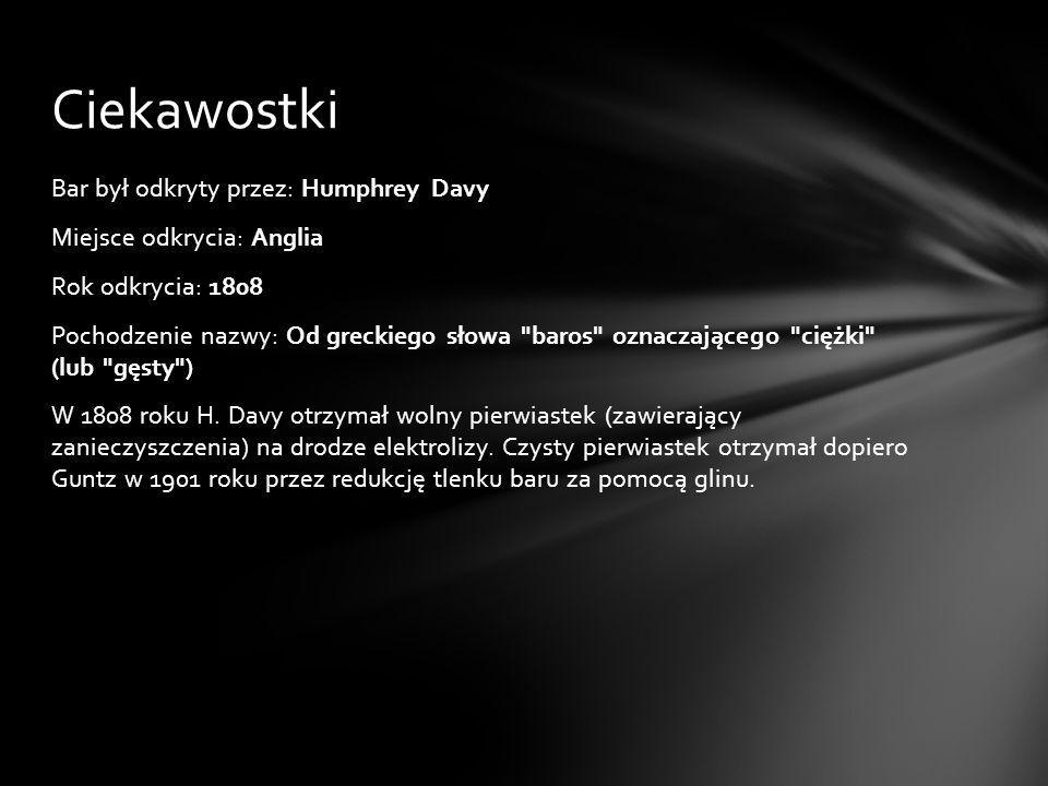 Bar był odkryty przez: Humphrey Davy Miejsce odkrycia: Anglia Rok odkrycia: 1808 Pochodzenie nazwy: Od greckiego słowa