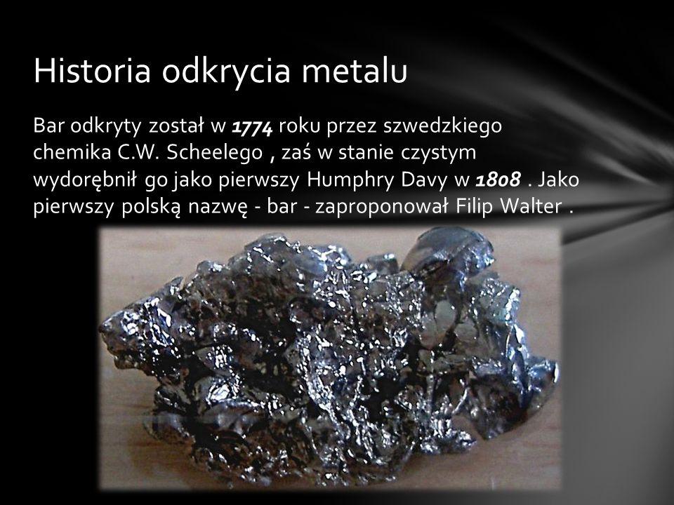 Bar odkryty został w 1774 roku przez szwedzkiego chemika C.W. Scheelego, zaś w stanie czystym wydorębnił go jako pierwszy Humphry Davy w 1808. Jako pi