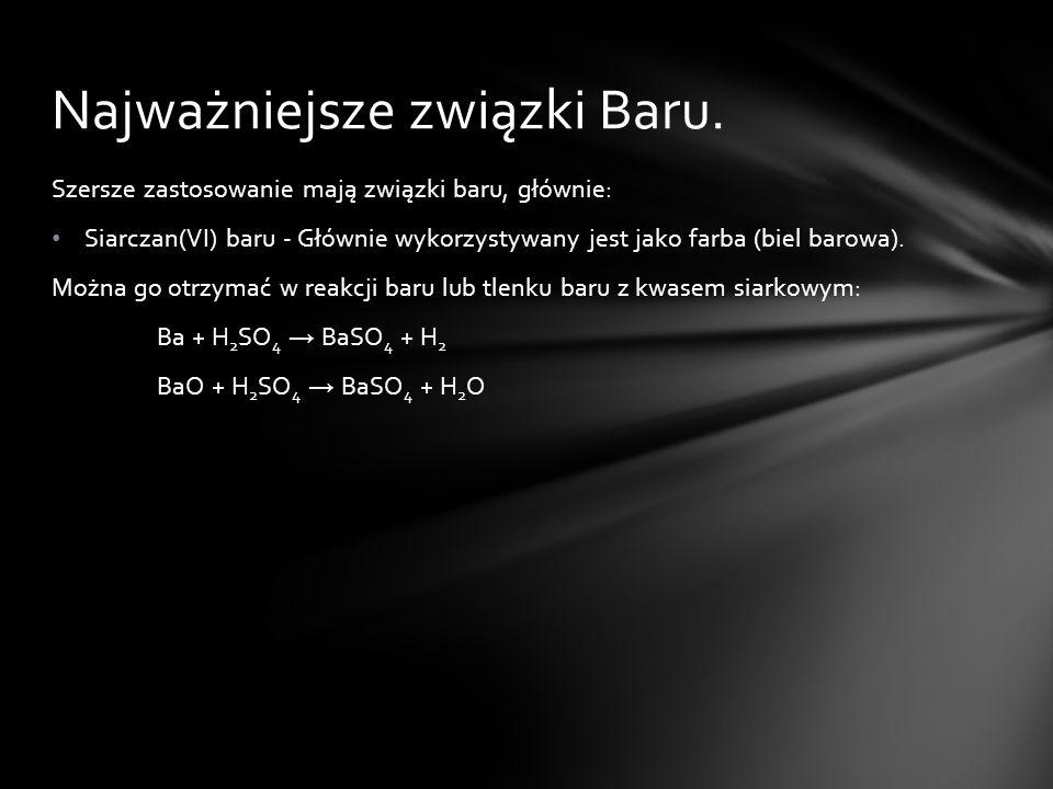 Szersze zastosowanie mają związki baru, głównie: Siarczan(VI) baru - Głównie wykorzystywany jest jako farba (biel barowa). Można go otrzymać w reakcji