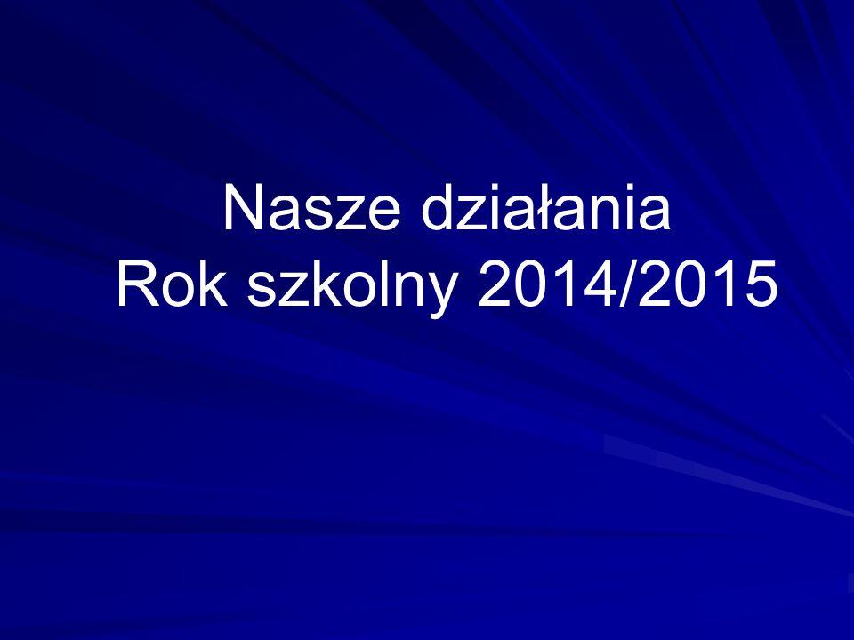Nasze działania Rok szkolny 2014/2015