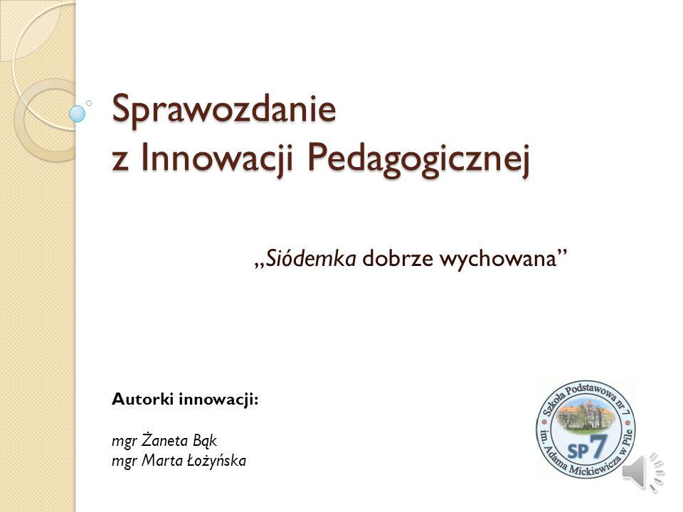 """Sprawozdanie z Innowacji Pedagogicznej """"Siódemka dobrze wychowana Autorki innowacji: mgr Żaneta Bąk mgr Marta Łożyńska"""
