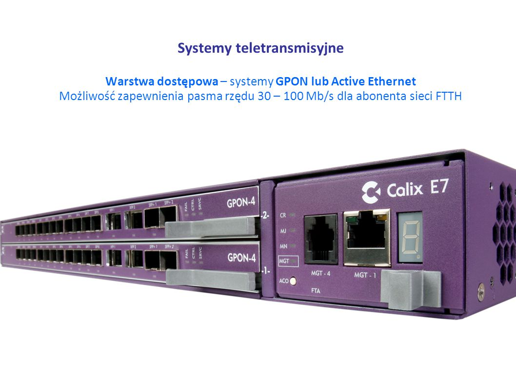 Systemy teletransmisyjne Warstwa dostępowa – systemy GPON lub Active Ethernet Możliwość zapewnienia pasma rzędu 30 – 100 Mb/s dla abonenta sieci FTTH