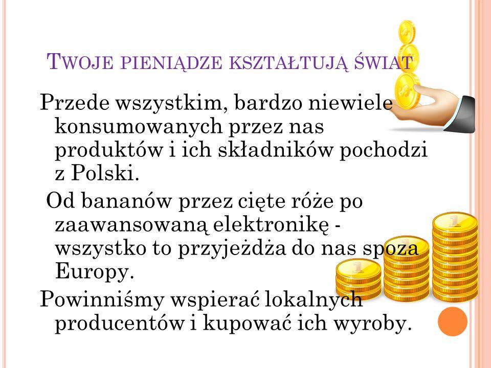 T WOJE PIENIĄDZE KSZTAŁTUJĄ ŚWIAT Przede wszystkim, bardzo niewiele konsumowanych przez nas produktów i ich składników pochodzi z Polski.