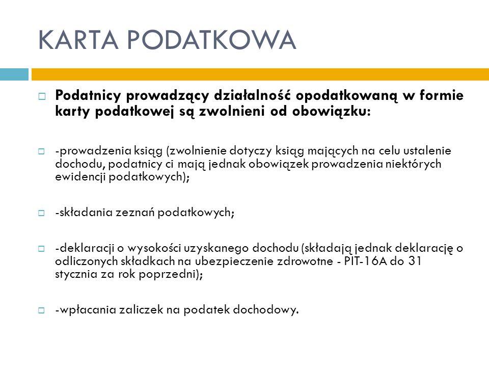 KARTA PODATKOWA  Podatnicy prowadzący działalność opodatkowaną w formie karty podatkowej są zwolnieni od obowiązku:  -prowadzenia ksiąg (zwolnienie