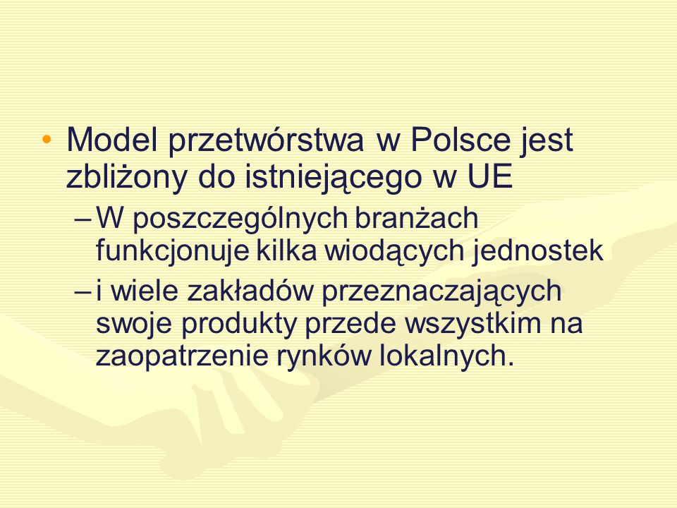 Model przetwórstwa w Polsce jest zbliżony do istniejącego w UE –W poszczególnych branżach funkcjonuje kilka wiodących jednostek –i wiele zakładów przeznaczających swoje produkty przede wszystkim na zaopatrzenie rynków lokalnych.