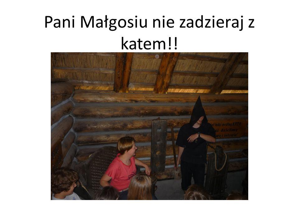 Pani Małgosiu nie zadzieraj z katem!!