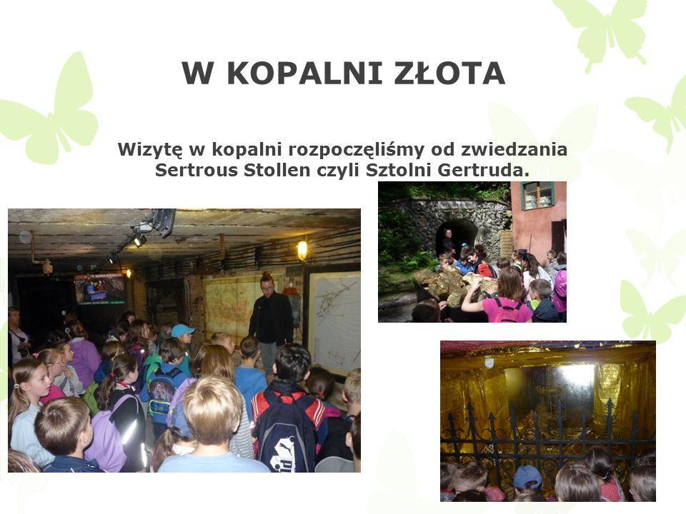W KOPALNI ZŁOTA Wizytę w kopalni rozpoczęliśmy od zwiedzania Sertrous Stollen czyli Sztolni Gertruda.