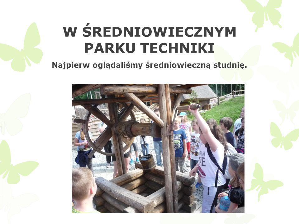 W ŚREDNIOWIECZNYM PARKU TECHNIKI Najpierw oglądaliśmy średniowieczną studnię.