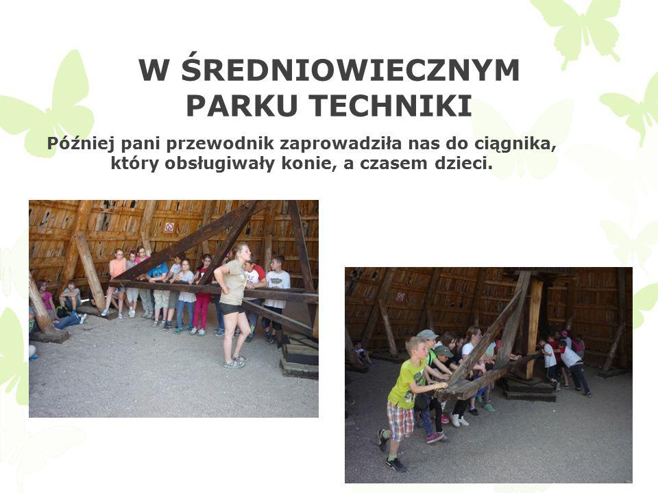 W ŚREDNIOWIECZNYM PARKU TECHNIKI Później pani przewodnik zaprowadziła nas do ciągnika, który obsługiwały konie, a czasem dzieci.