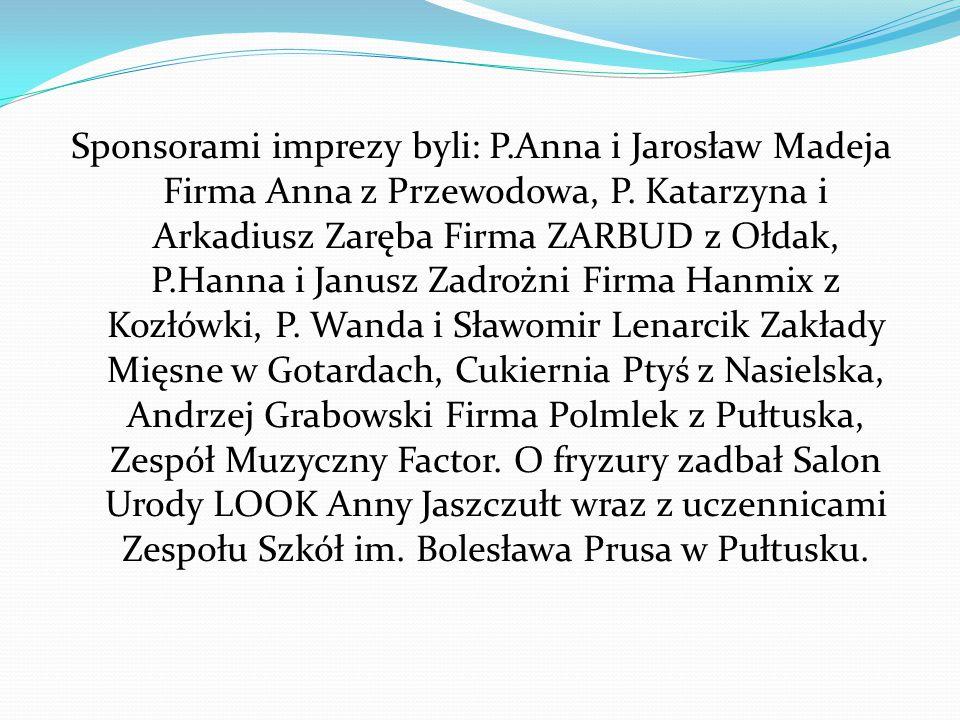 Sponsorami imprezy byli: P.Anna i Jarosław Madeja Firma Anna z Przewodowa, P. Katarzyna i Arkadiusz Zaręba Firma ZARBUD z Ołdak, P.Hanna i Janusz Zadr