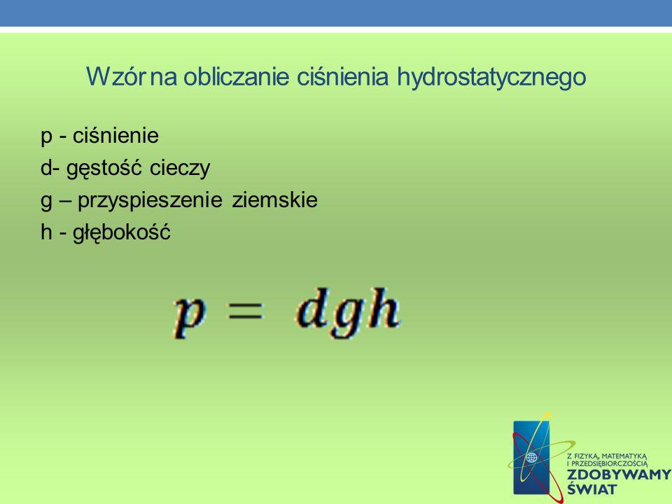 Wzór na obliczanie ciśnienia hydrostatycznego p - ciśnienie d- gęstość cieczy g – przyspieszenie ziemskie h - głębokość