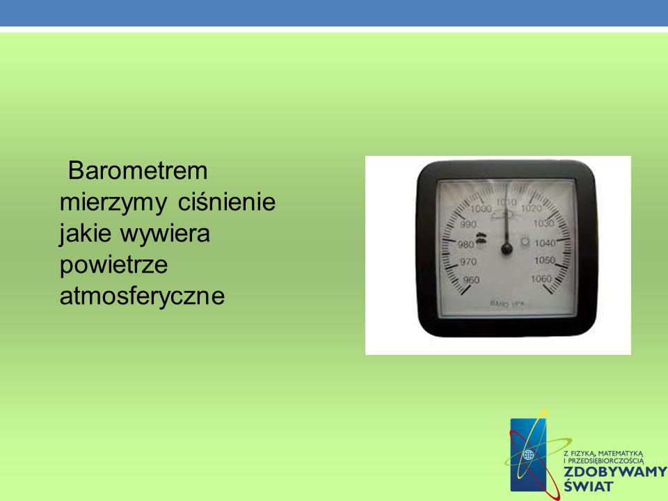 Barometrem mierzymy ciśnienie jakie wywiera powietrze atmosferyczne