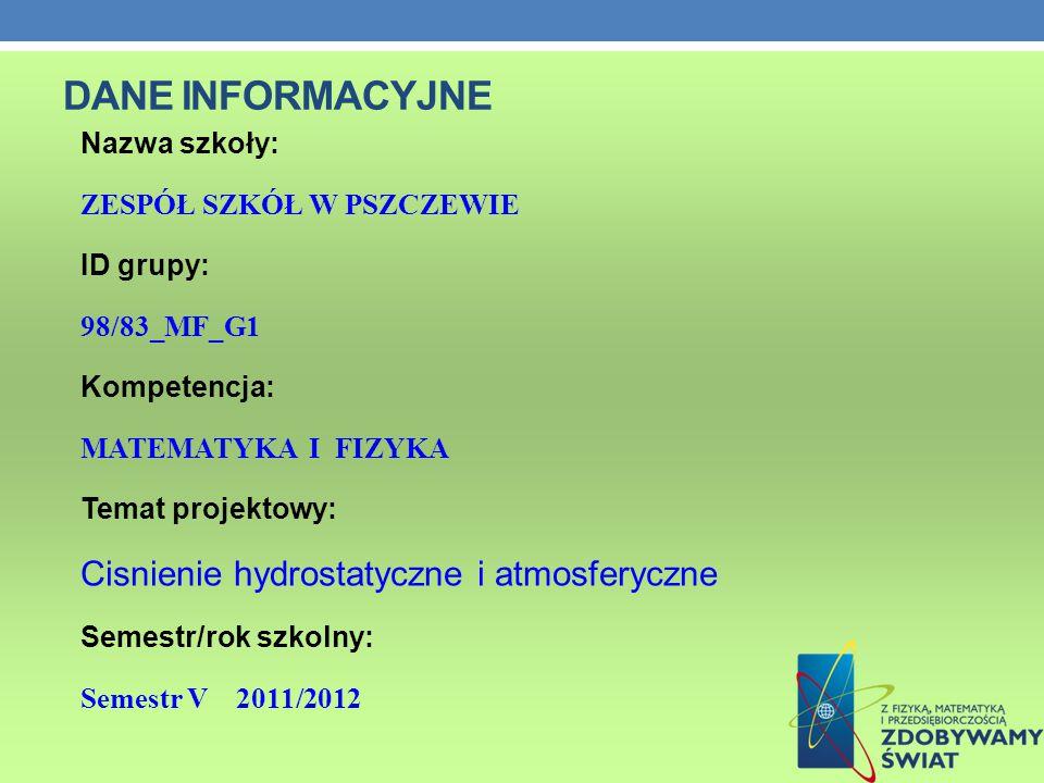 DANE INFORMACYJNE Nazwa szkoły: ZESPÓŁ SZKÓŁ W PSZCZEWIE ID grupy: 98/83_MF_G1 Kompetencja: MATEMATYKA I FIZYKA Temat projektowy: Cisnienie hydrostatyczne i atmosferyczne Semestr/rok szkolny: Semestr V 2011/2012