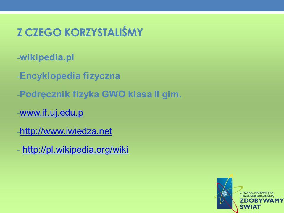 Z CZEGO KORZYSTALIŚMY - wikipedia.pl - Encyklopedia fizyczna - Podręcznik fizyka GWO klasa II gim.