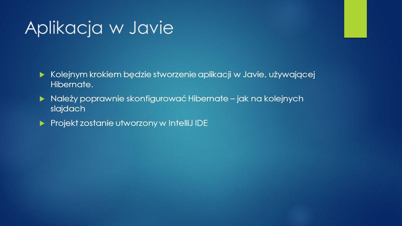 Aplikacja w Javie  Kolejnym krokiem będzie stworzenie aplikacji w Javie, używającej Hibernate.  Należy poprawnie skonfigurować Hibernate – jak na ko