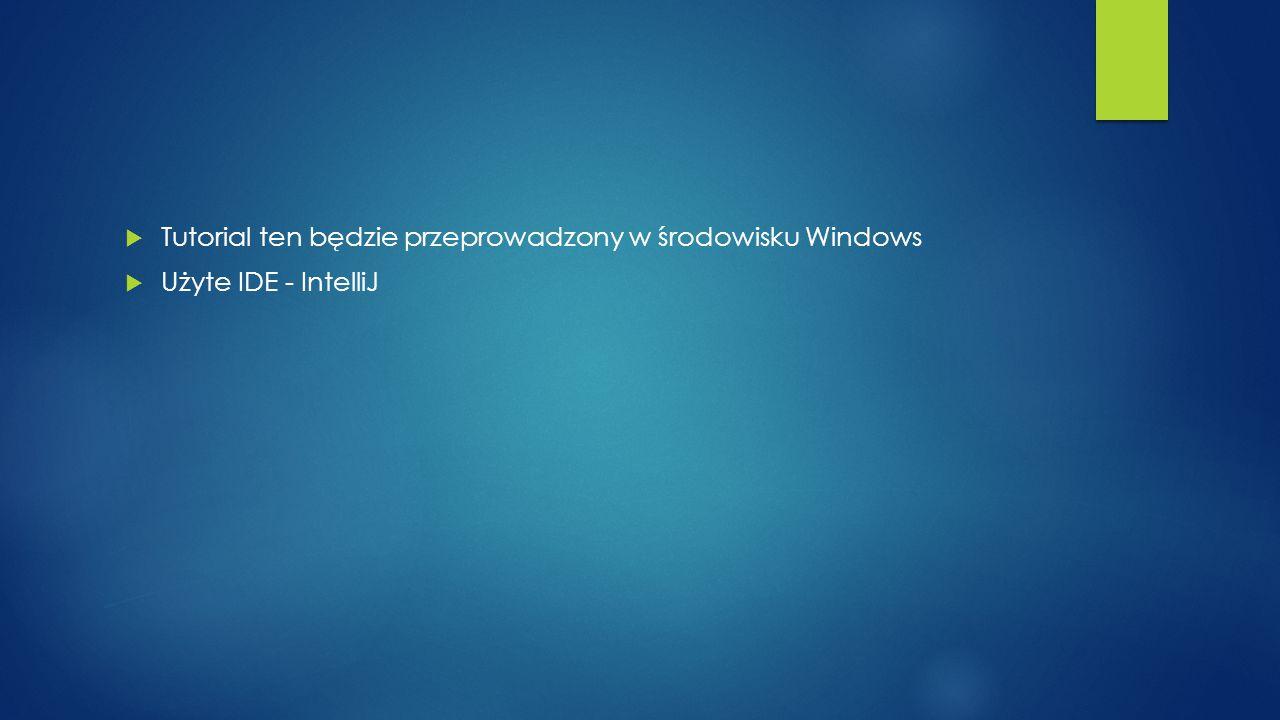  Tutorial ten będzie przeprowadzony w środowisku Windows  Użyte IDE - IntelliJ