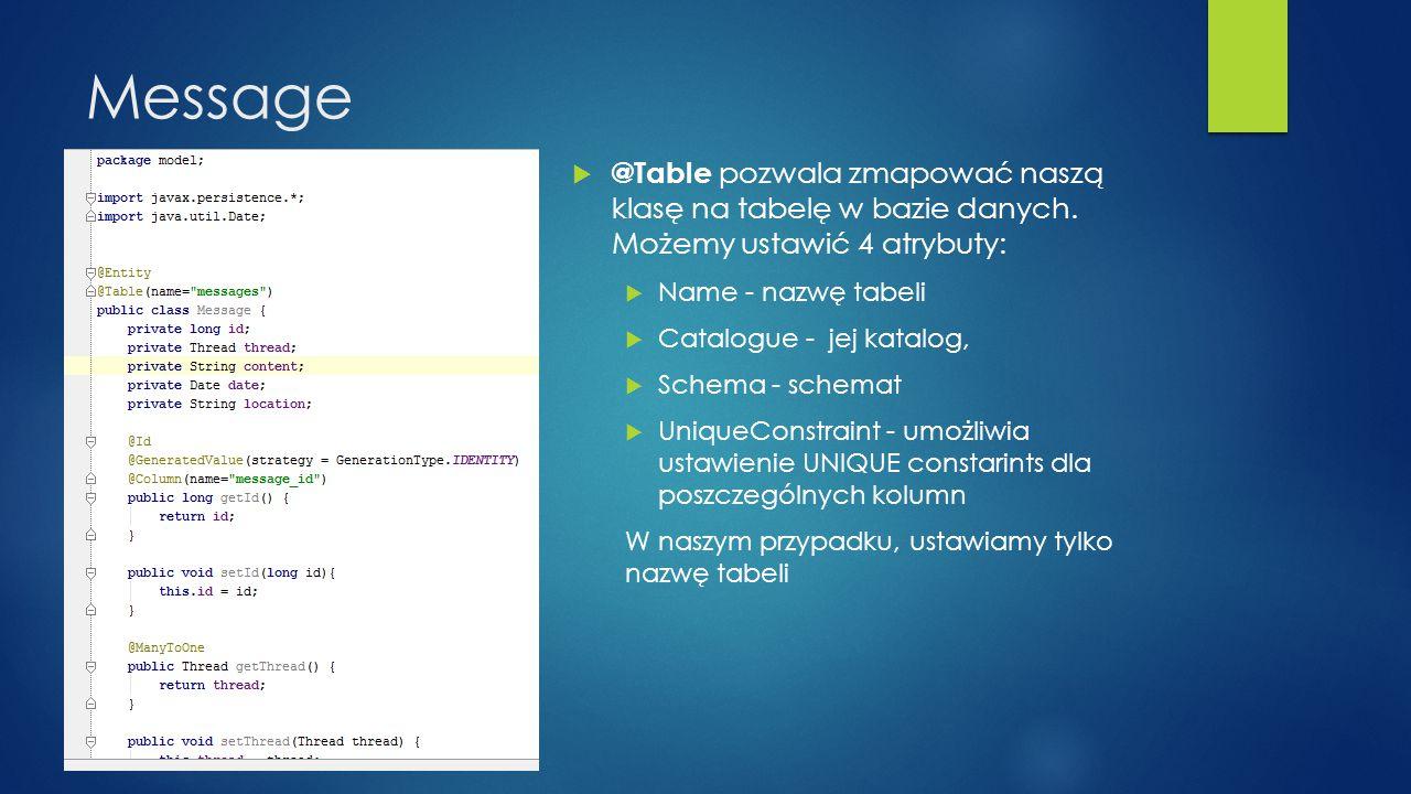 Message  @Table pozwala zmapować naszą klasę na tabelę w bazie danych. Możemy ustawić 4 atrybuty:  Name - nazwę tabeli  Catalogue - jej katalog, 