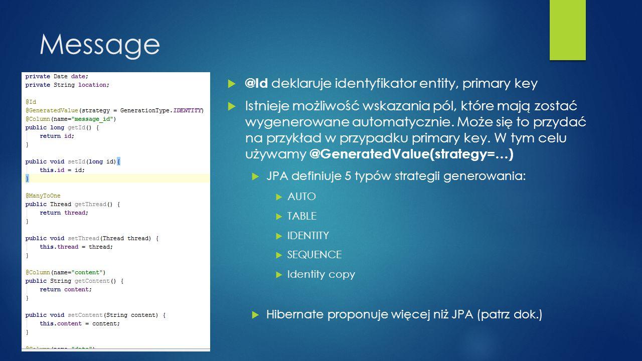 Message  @Id deklaruje identyfikator entity, primary key  Istnieje możliwość wskazania pól, które mają zostać wygenerowane automatycznie. Może się t