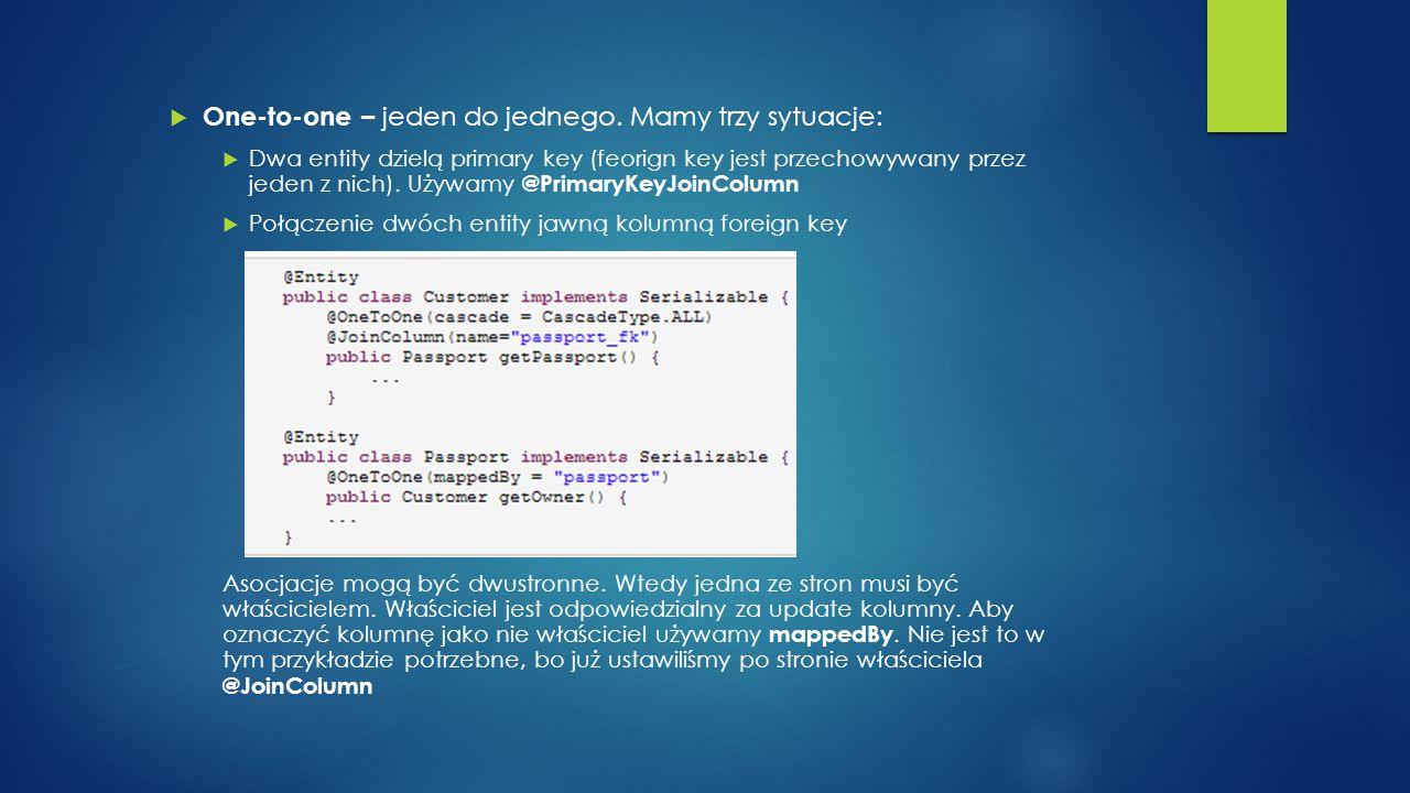  One-to-one – jeden do jednego. Mamy trzy sytuacje:  Dwa entity dzielą primary key (feorign key jest przechowywany przez jeden z nich). Używamy @Pri