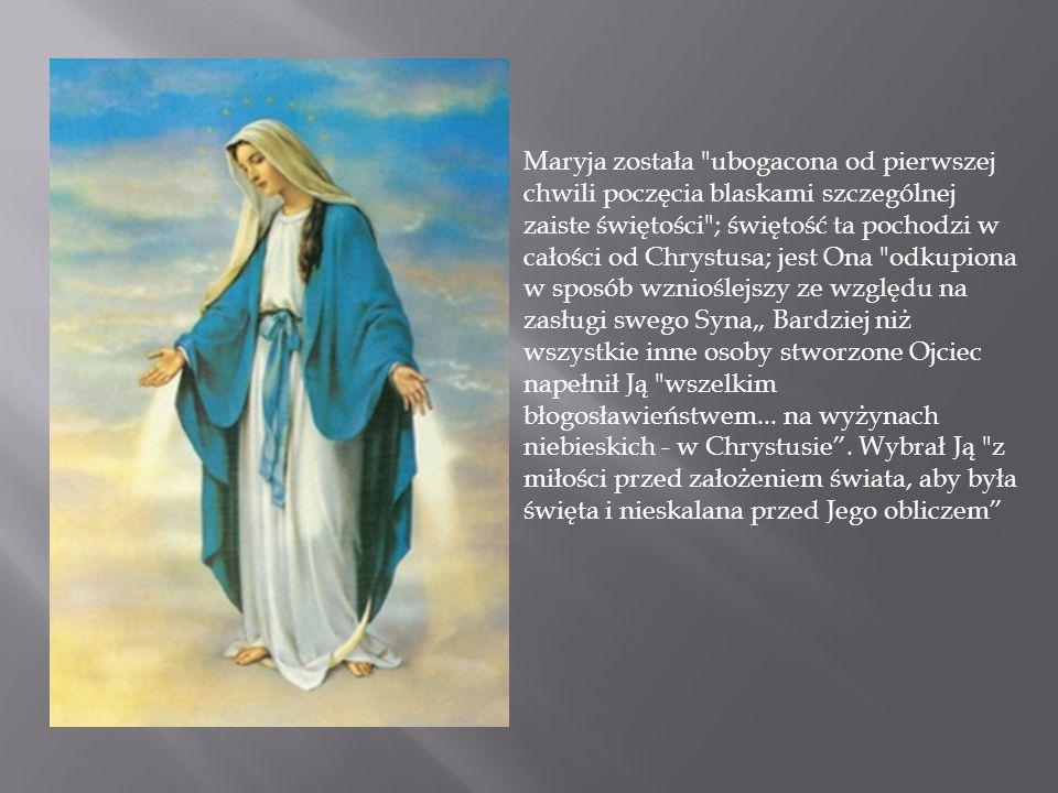 """Maryja została ubogacona od pierwszej chwili poczęcia blaskami szczególnej zaiste świętości ; świętość ta pochodzi w całości od Chrystusa; jest Ona odkupiona w sposób wznioślejszy ze względu na zasługi swego Syna"""" Bardziej niż wszystkie inne osoby stworzone Ojciec napełnił Ją wszelkim błogosławieństwem..."""