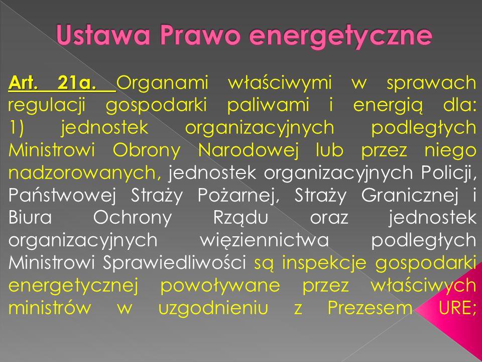 Art. 21a. Art. 21a. Organami właściwymi w sprawach regulacji gospodarki paliwami i energią dla: 1) jednostek organizacyjnych podległych Ministrowi Obr