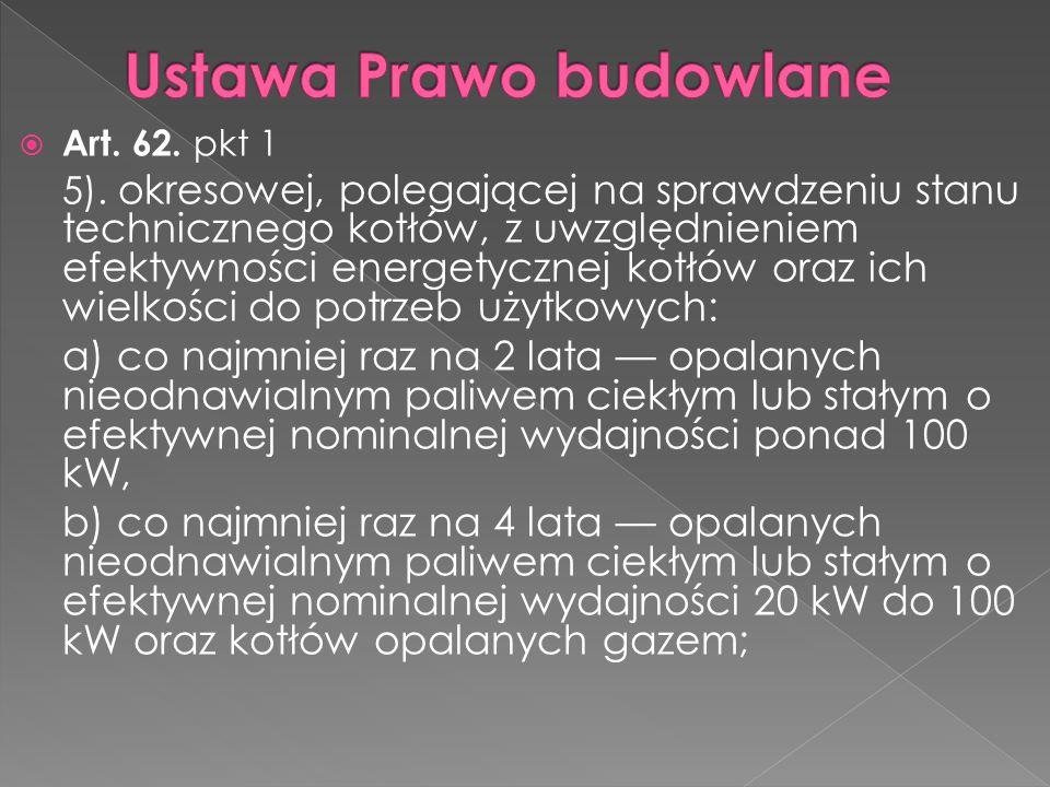  Art. 62. pkt 1 5). okresowej, polegającej na sprawdzeniu stanu technicznego kotłów, z uwzględnieniem efektywności energetycznej kotłów oraz ich wiel