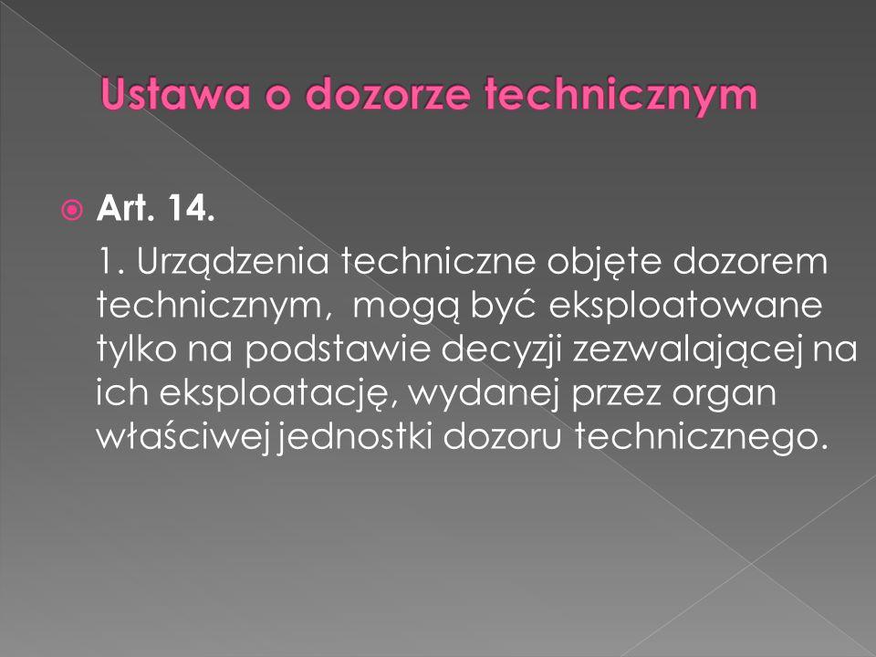  Art. 14. 1. Urządzenia techniczne objęte dozorem technicznym, mogą być eksploatowane tylko na podstawie decyzji zezwalającej na ich eksploatację, wy