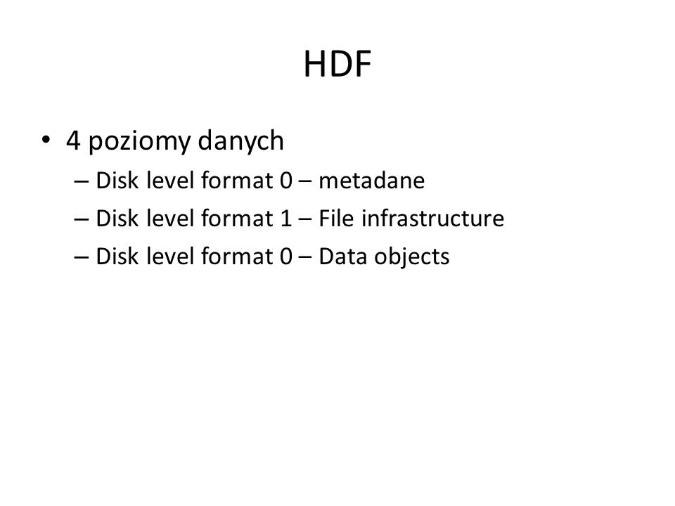 HDF 4 poziomy danych – Disk level format 0 – metadane – Disk level format 1 – File infrastructure – Disk level format 0 – Data objects