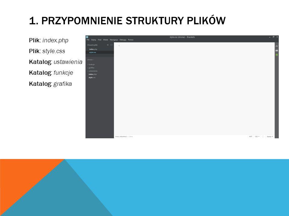 1. PRZYPOMNIENIE STRUKTURY PLIKÓW Plik: index.php Plik: style.css Katalog: ustawienia Katalog: funkcje Katalog: grafika