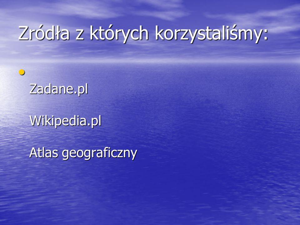 Zródła z których korzystaliśmy: Zadane.pl Wikipedia.pl Atlas geograficzny Zadane.pl Wikipedia.pl Atlas geograficzny