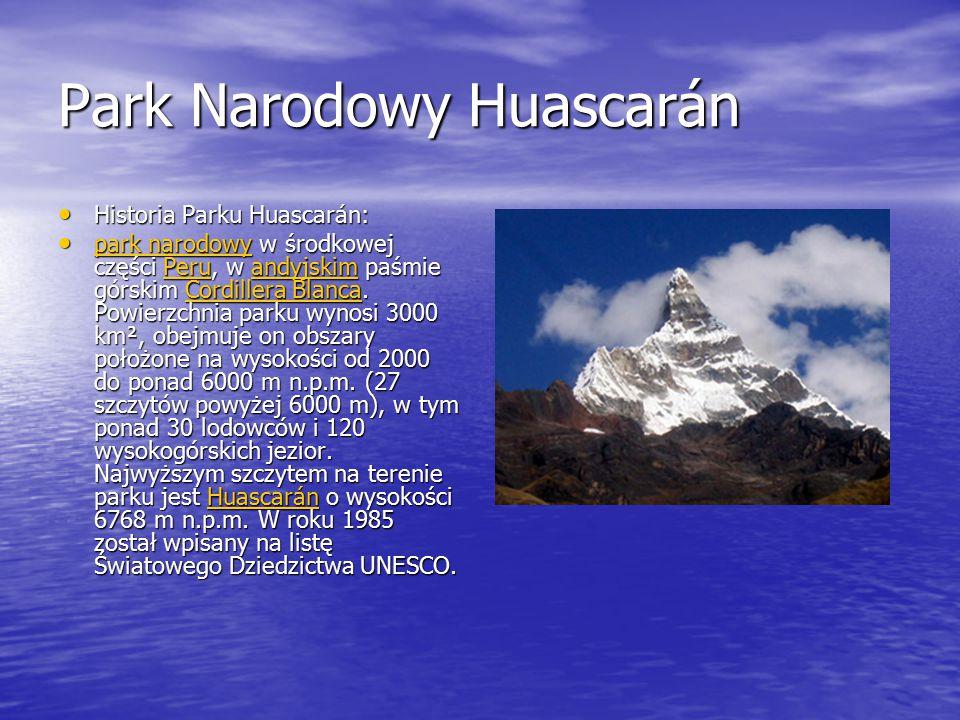 Park Narodowy Huascarán Historia Parku Huascarán: Historia Parku Huascarán: park narodowy w środkowej części Peru, w andyjskim paśmie górskim Cordillera Blanca.