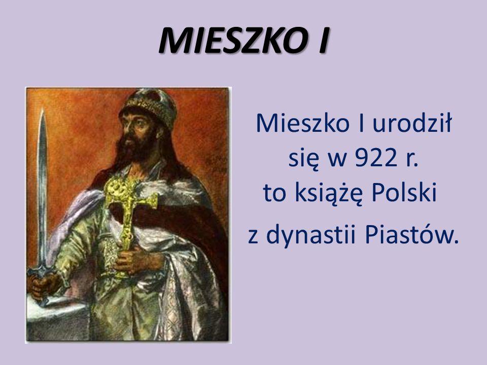 MIESZKO I Mieszko I urodził się w 922 r. to książę Polski z dynastii Piastów.