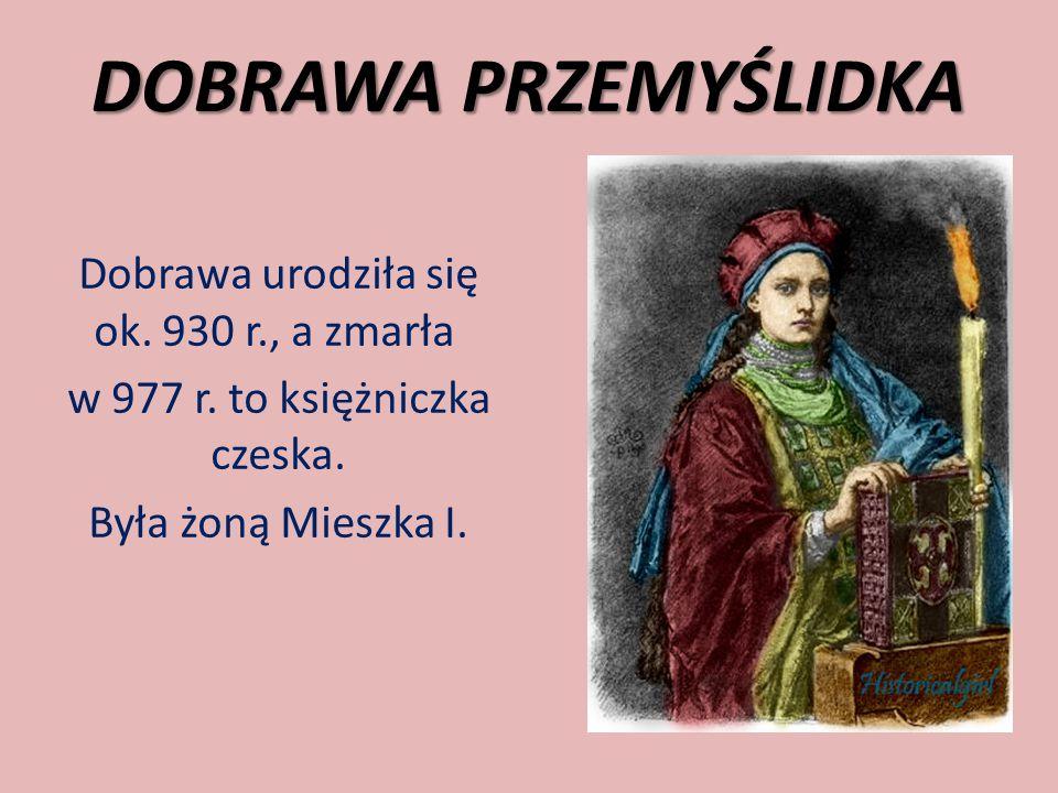 DOBRAWA PRZEMYŚLIDKA Dobrawa urodziła się ok. 930 r., a zmarła w 977 r. to księżniczka czeska. Była żoną Mieszka I.