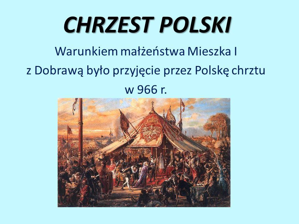 CHRZEST POLSKI Warunkiem małżeństwa Mieszka I z Dobrawą było przyjęcie przez Polskę chrztu w 966 r.