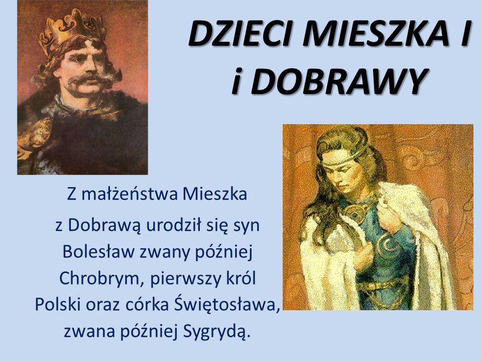 DZIECI MIESZKA I i DOBRAWY Z małżeństwa Mieszka z Dobrawą urodził się syn Bolesław zwany później Chrobrym, pierwszy król Polski oraz córka Świętosława