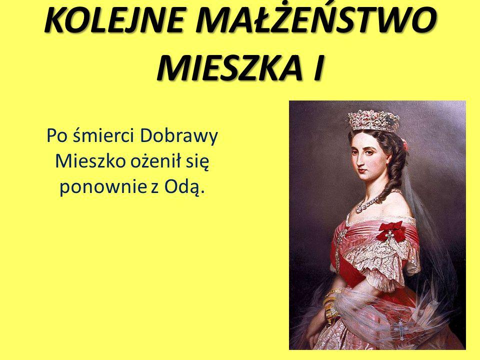 KOLEJNE MAŁŻEŃSTWO MIESZKA I Po śmierci Dobrawy Mieszko ożenił się ponownie z Odą.